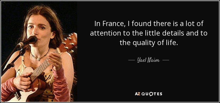 In France, I found there is a lot of attention to the little details and to the quality of life. - Yael Naim
