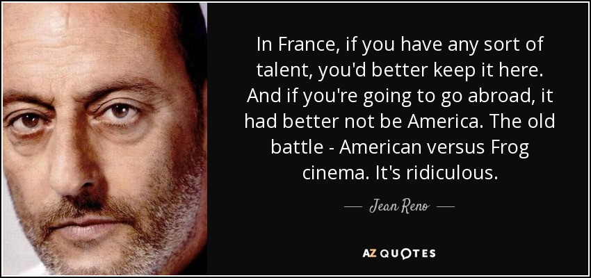 In France, if you have any sort of talent, you'd better keep it here. And if you're going to go abroad, it had better not be America. The old battle - American versus Frog cinema. It's ridiculous. - Jean Reno