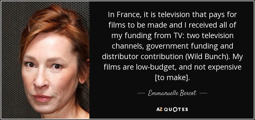 In France, it is television that pays for films to be made and I received all of my funding from TV: two television channels, government funding and distributor contribution (Wild Bunch). My films are low-budget, and not expensive [to make]. - Emmanuelle Bercot