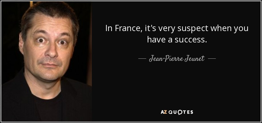 In France, it's very suspect when you have a success. - Jean-Pierre Jeunet