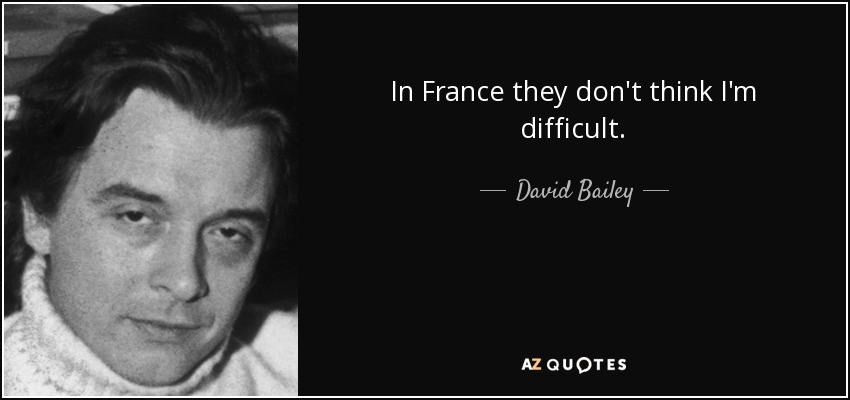 In France they don't think I'm difficult. - David Bailey
