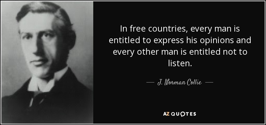 In free countries, every man is entitled to express his opinions and every other man is entitled not to listen. - J. Norman Collie