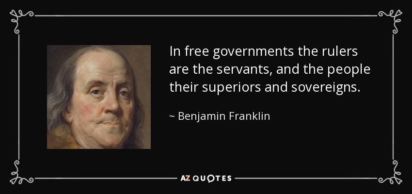 In free governments the rulers are the servants, and the people their superiors and sovereigns. - Benjamin Franklin