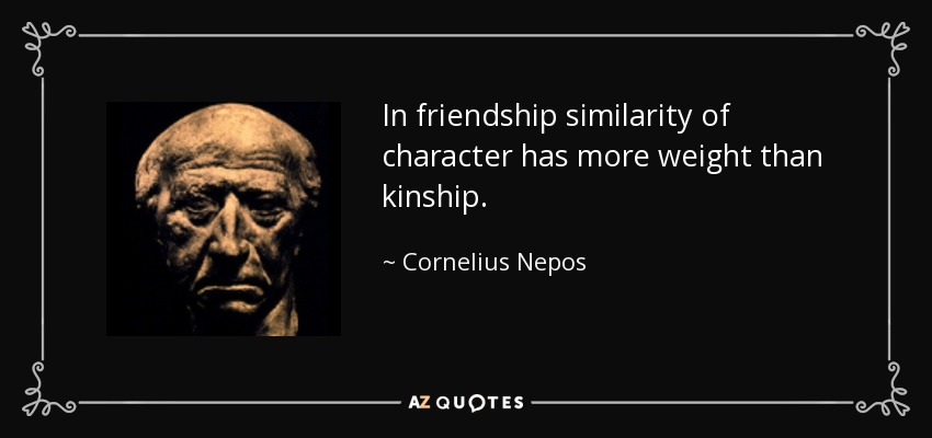 In friendship similarity of character has more weight than kinship. - Cornelius Nepos