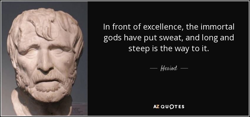 In front of excellence, the immortal gods have put sweat, and long and steep is the way to it. - Hesiod