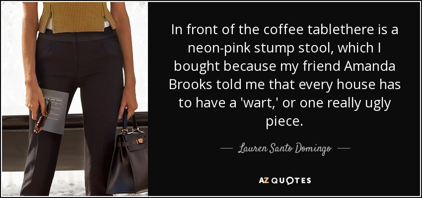 In front of the coffee tablethere is a neon-pink stump stool, which I bought because my friend Amanda Brooks told me that every house has to have a 'wart,' or one really ugly piece. - Lauren Santo Domingo