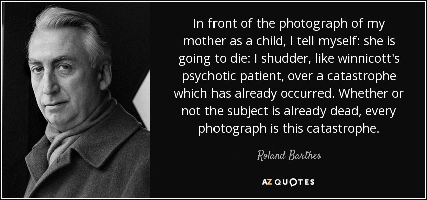In front of the photograph of my mother as a child, I tell myself: she is going to die: I shudder, like winnicott's psychotic patient, over a catastrophe which has already occurred. Whether or not the subject is already dead, every photograph is this catastrophe. - Roland Barthes