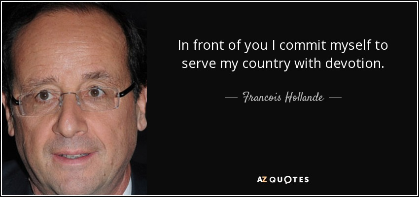 In front of you I commit myself to serve my country with devotion. - Francois Hollande