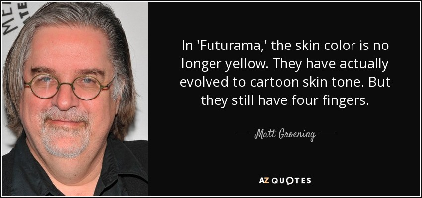 In 'Futurama,' the skin color is no longer yellow. They have actually evolved to cartoon skin tone. But they still have four fingers. - Matt Groening