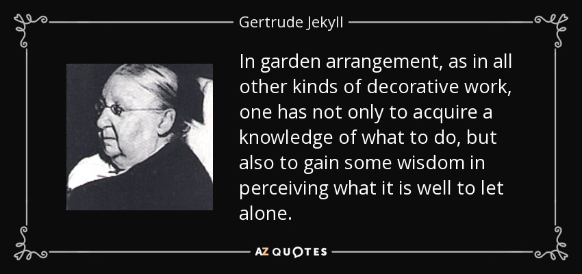 In garden arrangement, as in all other kinds of decorative work, one has not only to acquire a knowledge of what to do, but also to gain some wisdom in perceiving what it is well to let alone. - Gertrude Jekyll