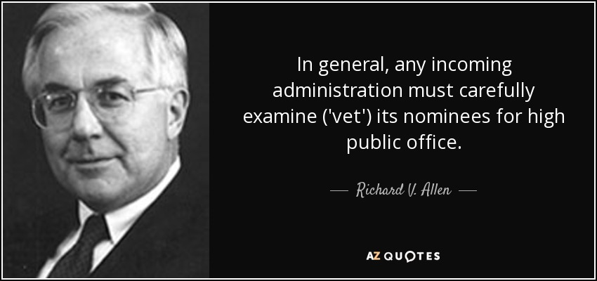 In general, any incoming administration must carefully examine ('vet') its nominees for high public office. - Richard V. Allen
