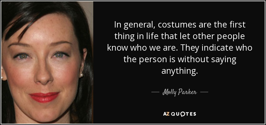 In general, costumes are the first thing in life that let other people know who we are. They indicate who the person is without saying anything. - Molly Parker