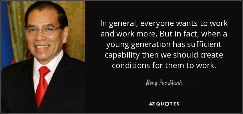 In general, everyone wants to work and work more. But in fact, when a young generation has sufficient capability then we should create conditions for them to work. - Nong ?uc Manh