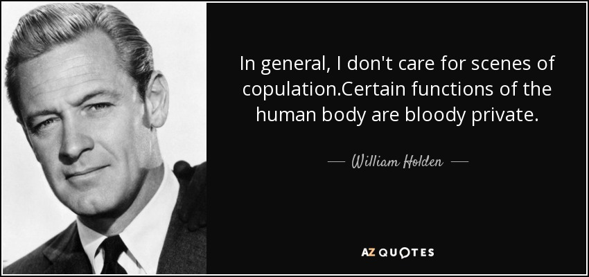 In general, I don't care for scenes of copulation.Certain functions of the human body are bloody private. - William Holden