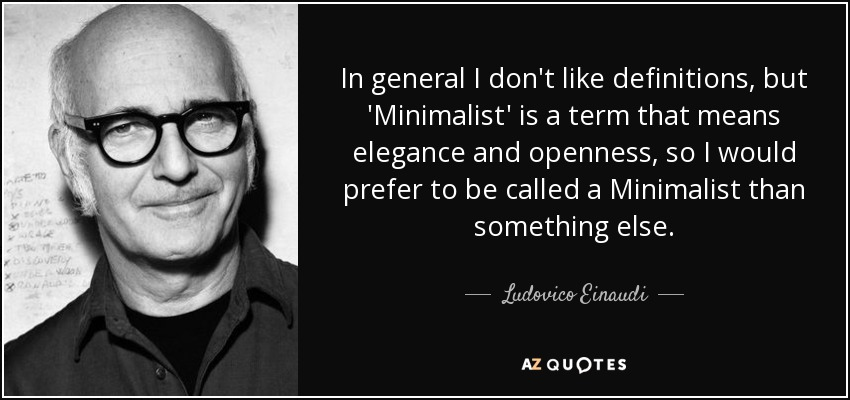 In general I don't like definitions, but 'Minimalist' is a term that means elegance and openness, so I would prefer to be called a Minimalist than something else. - Ludovico Einaudi