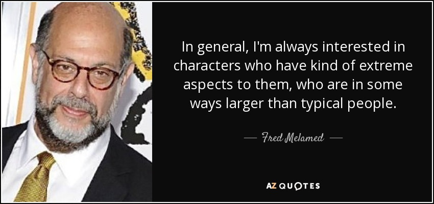 In general, I'm always interested in characters who have kind of extreme aspects to them, who are in some ways larger than typical people. - Fred Melamed