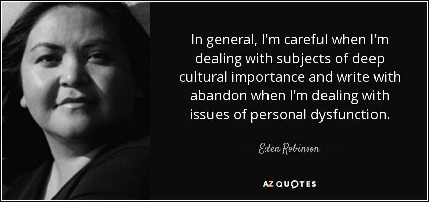 In general, I'm careful when I'm dealing with subjects of deep cultural importance and write with abandon when I'm dealing with issues of personal dysfunction. - Eden Robinson