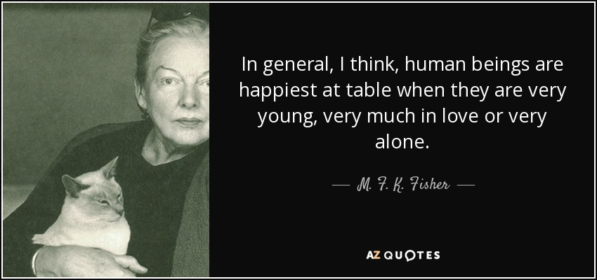 In general, I think, human beings are happiest at table when they are very young, very much in love or very alone. - M. F. K. Fisher