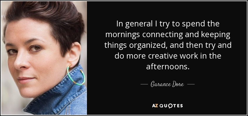 In general I try to spend the mornings connecting and keeping things organized, and then try and do more creative work in the afternoons. - Garance Dore