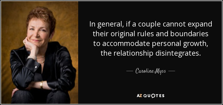 In general, if a couple cannot expand their original rules and boundaries to accommodate personal growth, the relationship disintegrates. - Caroline Myss