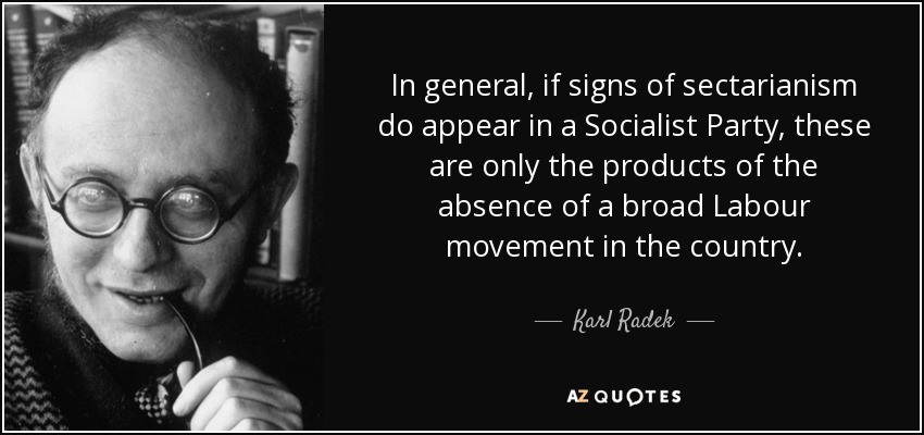 In general, if signs of sectarianism do appear in a Socialist Party, these are only the products of the absence of a broad Labour movement in the country. - Karl Radek