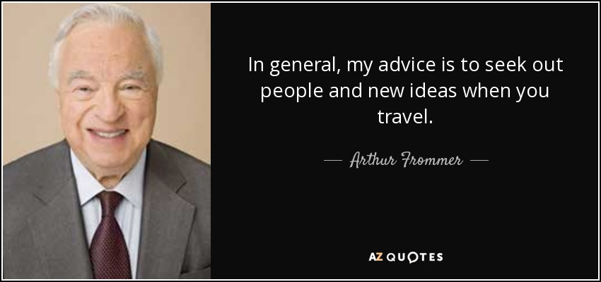 In general, my advice is to seek out people and new ideas when you travel. - Arthur Frommer