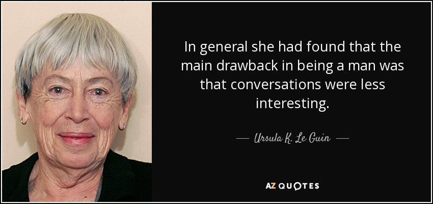 In general she had found that the main drawback in being a man was that conversations were less interesting. - Ursula K. Le Guin