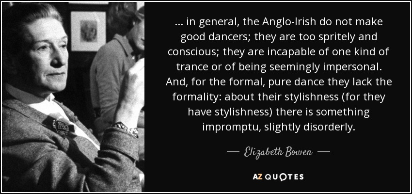 ... in general, the Anglo-Irish do not make good dancers; they are too spritely and conscious; they are incapable of one kind of trance or of being seemingly impersonal. And, for the formal, pure dance they lack the formality: about their stylishness (for they have stylishness) there is something impromptu, slightly disorderly. - Elizabeth Bowen