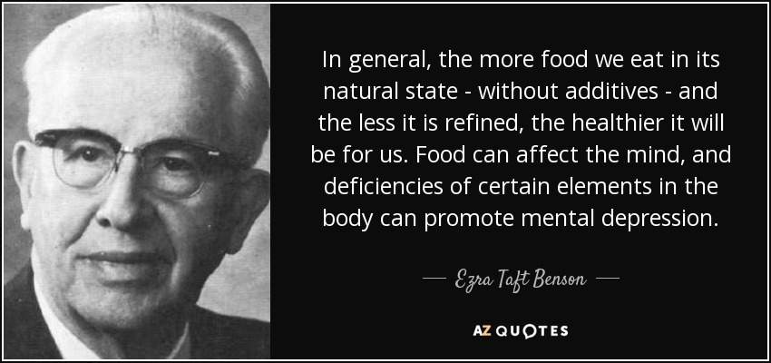 In general, the more food we eat in its natural state - without additives - and the less it is refined, the healthier it will be for us. Food can affect the mind, and deficiencies of certain elements in the body can promote mental depression. - Ezra Taft Benson
