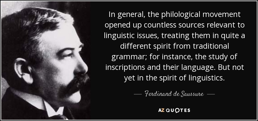In general, the philological movement opened up countless sources relevant to linguistic issues, treating them in quite a different spirit from traditional grammar; for instance, the study of inscriptions and their language. But not yet in the spirit of linguistics. - Ferdinand de Saussure