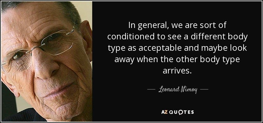 In general, we are sort of conditioned to see a different body type as acceptable and maybe look away when the other body type arrives. - Leonard Nimoy
