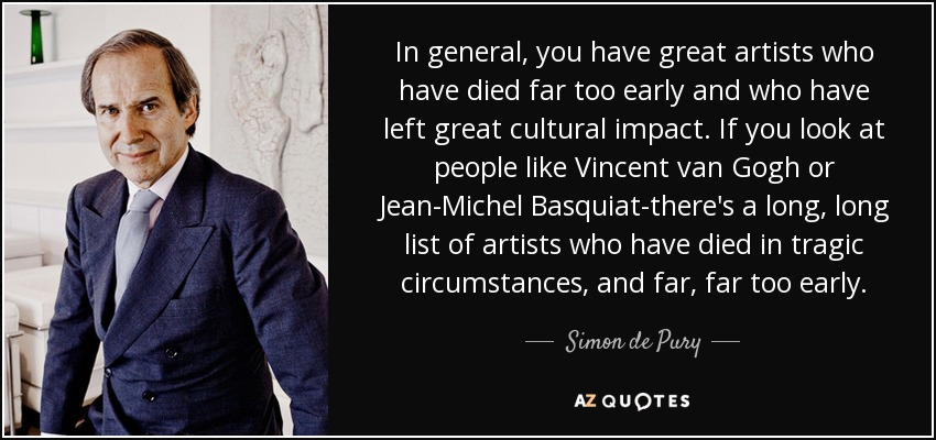 In general, you have great artists who have died far too early and who have left great cultural impact. If you look at people like Vincent van Gogh or Jean-Michel Basquiat-there's a long, long list of artists who have died in tragic circumstances, and far, far too early. - Simon de Pury