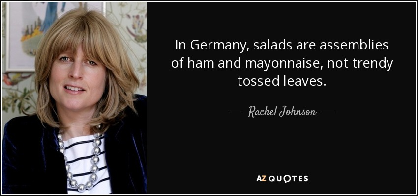 In Germany, salads are assemblies of ham and mayonnaise, not trendy tossed leaves. - Rachel Johnson