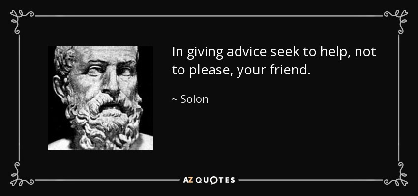 In giving advice seek to help, not to please, your friend. - Solon
