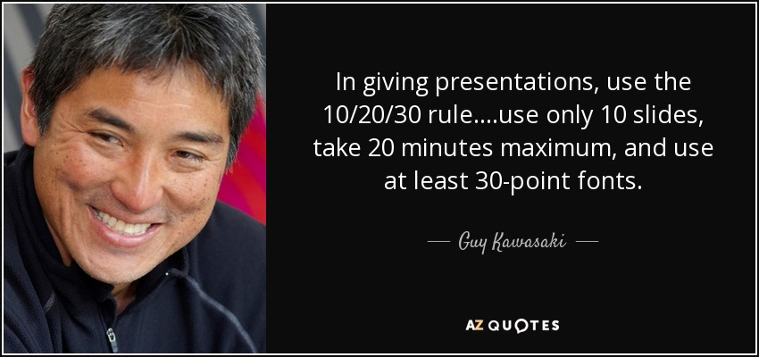In giving presentations, use the 10/20/30 rule....use only 10 slides, take 20 minutes maximum, and use at least 30-point fonts. - Guy Kawasaki