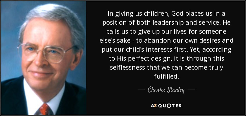 In giving us children, God places us in a position of both leadership and service. He calls us to give up our lives for someone else's sake - to abandon our own desires and put our child's interests first. Yet, according to His perfect design, it is through this selflessness that we can become truly fulfilled. - Charles Stanley