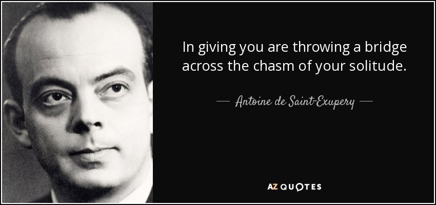 In giving you are throwing a bridge across the chasm of your solitude. - Antoine de Saint-Exupery