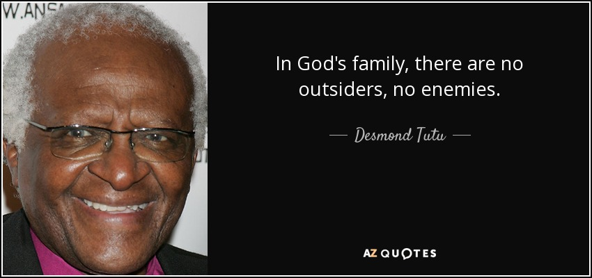 In God's family, there are no outsiders, no enemies. - Desmond Tutu