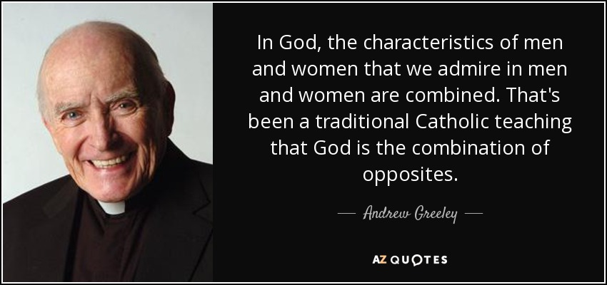 In God, the characteristics of men and women that we admire in men and women are combined. That's been a traditional Catholic teaching that God is the combination of opposites. - Andrew Greeley