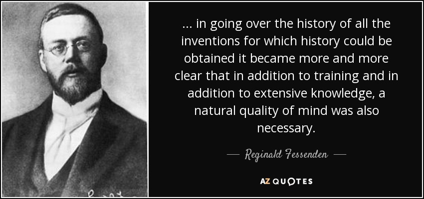 ... in going over the history of all the inventions for which history could be obtained it became more and more clear that in addition to training and in addition to extensive knowledge, a natural quality of mind was also necessary. - Reginald Fessenden