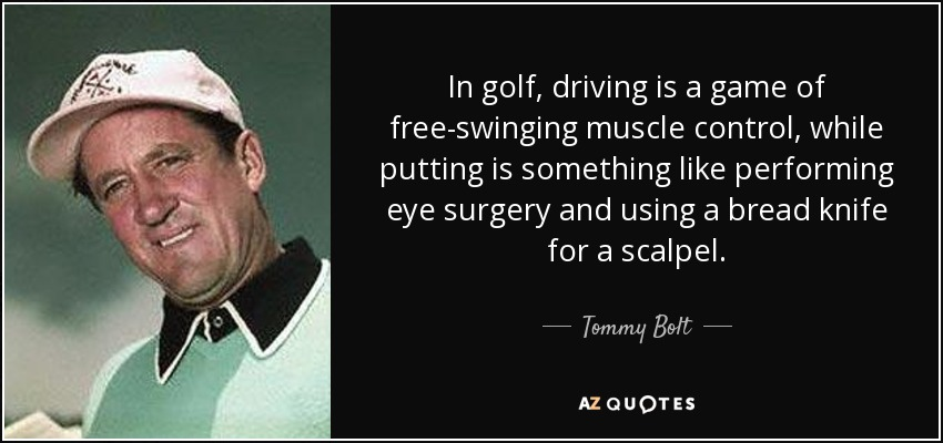 In golf, driving is a game of free-swinging muscle control, while putting is something like performing eye surgery and using a bread knife for a scalpel. - Tommy Bolt