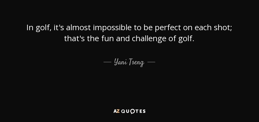 In golf, it's almost impossible to be perfect on each shot; that's the fun and challenge of golf. - Yani Tseng