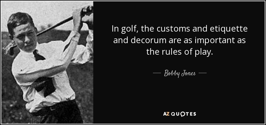 In golf, the customs and etiquette and decorum are as important as the rules of play. - Bobby Jones