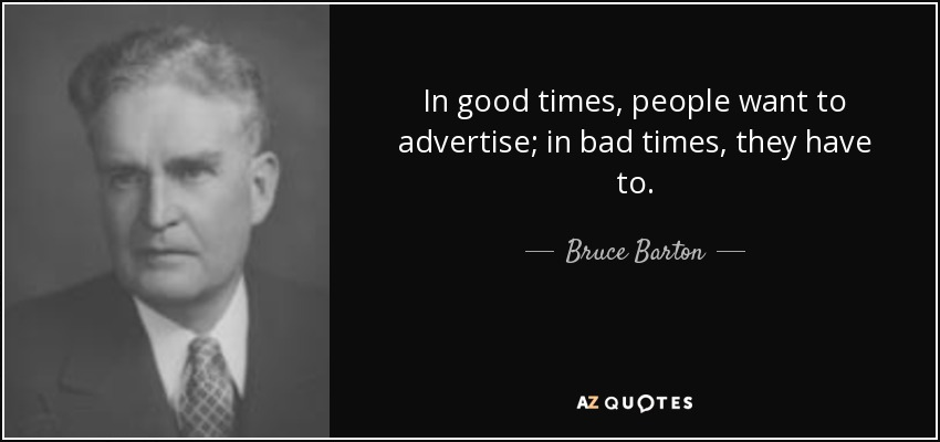 In good times, people want to advertise; in bad times, they have to. - Bruce Barton