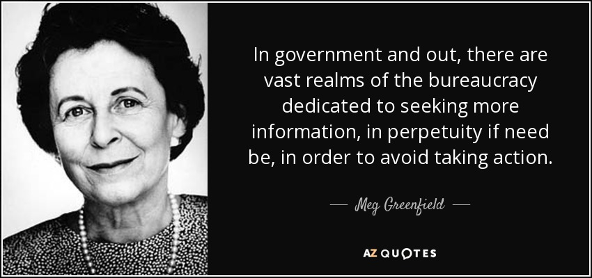 In government and out, there are vast realms of the bureaucracy dedicated to seeking more information, in perpetuity if need be, in order to avoid taking action. - Meg Greenfield