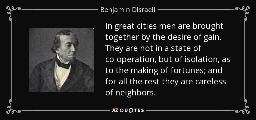 In great cities men are brought together by the desire of gain. They are not in a state of co-operation, but of isolation, as to the making of fortunes; and for all the rest they are careless of neighbors. - Benjamin Disraeli