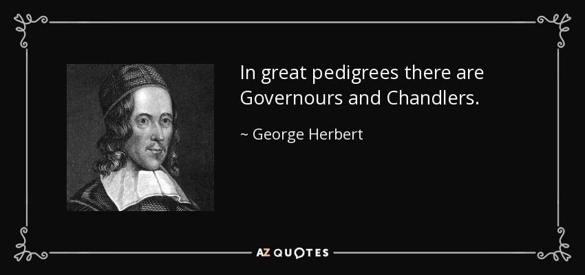 In great pedigrees there are Governours and Chandlers. - George Herbert