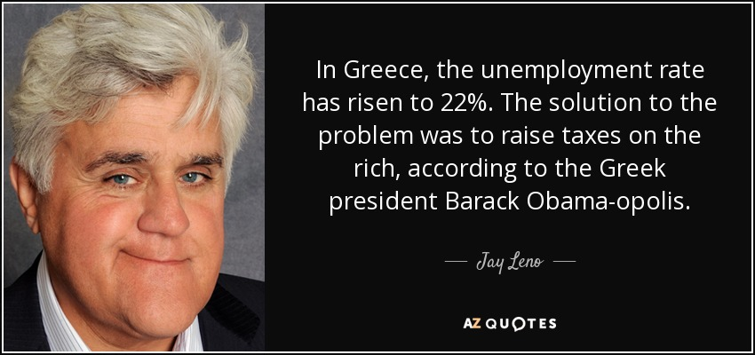 In Greece, the unemployment rate has risen to 22%. The solution to the problem was to raise taxes on the rich, according to the Greek president Barack Obama-opolis. - Jay Leno