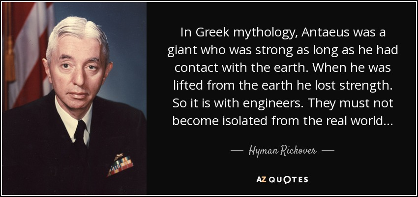 In Greek mythology, Antaeus was a giant who was strong as long as he had contact with the earth. When he was lifted from the earth he lost strength. So it is with engineers. They must not become isolated from the real world... - Hyman Rickover