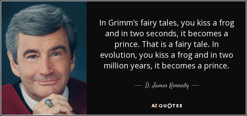 In Grimm's fairy tales, you kiss a frog and in two seconds, it becomes a prince. That is a fairy tale. In evolution, you kiss a frog and in two million years, it becomes a prince. - D. James Kennedy